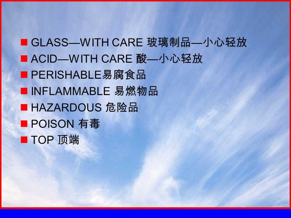 GLASS—WITH CARE 玻璃制品 — 小心轻放 ACID—WITH CARE 酸 — 小心轻放 PERISHABLE 易腐食品 INFLAMMABLE 易燃物品 HAZARDOUS 危险品 POISON 有毒 TOP 顶端