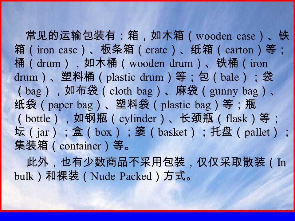 常见的运输包装有:箱,如木箱( wooden case )、铁 箱( iron case )、板条箱( crate )、纸箱( carton )等; 桶( drum ),如木桶( wooden drum )、铁桶( iron drum )、塑料桶( plastic drum )等;包( bale );袋 ( bag ),如布袋( cloth bag )、麻袋( gunny bag )、 纸袋( paper bag )、塑料袋( plastic bag )等;瓶 ( bottle ),如钢瓶( cylinder )、长颈瓶( flask )等; 坛( jar );盒( box );篓( basket );托盘( pallet ); 集装箱( container )等。 此外,也有少数商品不采用包装,仅仅采取散装( In bulk )和裸装( Nude Packed )方式。