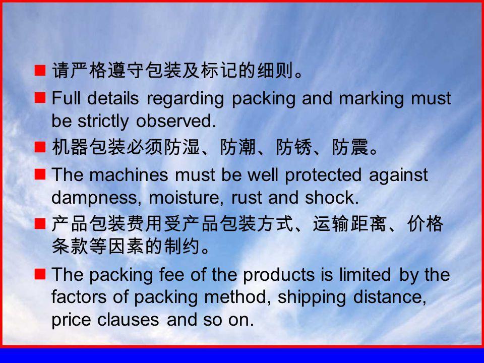 请严格遵守包装及标记的细则。 Full details regarding packing and marking must be strictly observed.