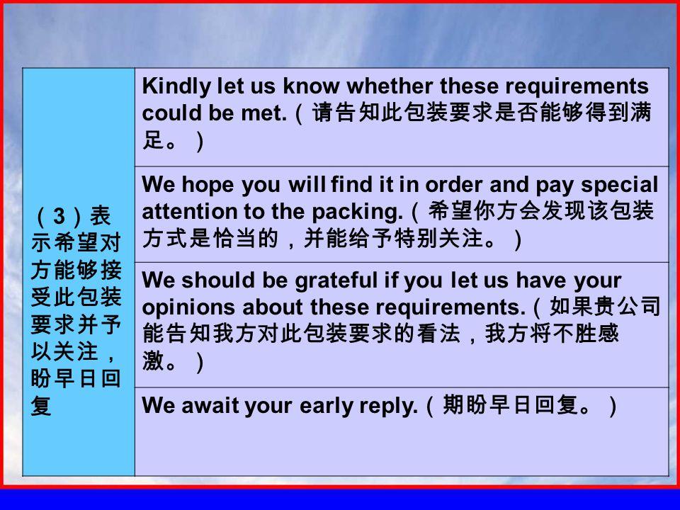 ( 3 )表 示希望对 方能够接 受此包装 要求并予 以关注, 盼早日回 复 Kindly let us know whether these requirements could be met.