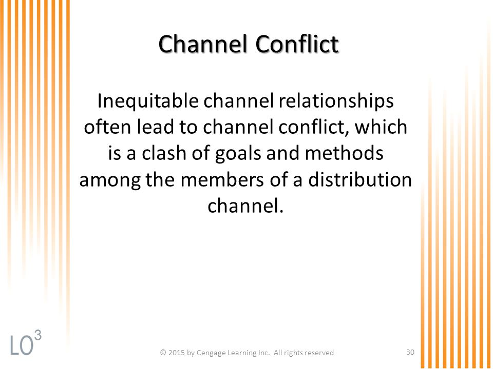 © 2015 by Cengage Learning Inc. All rights reserved 30 Channel Conflict Inequitable channel relationships often lead to channel conflict, which is a c