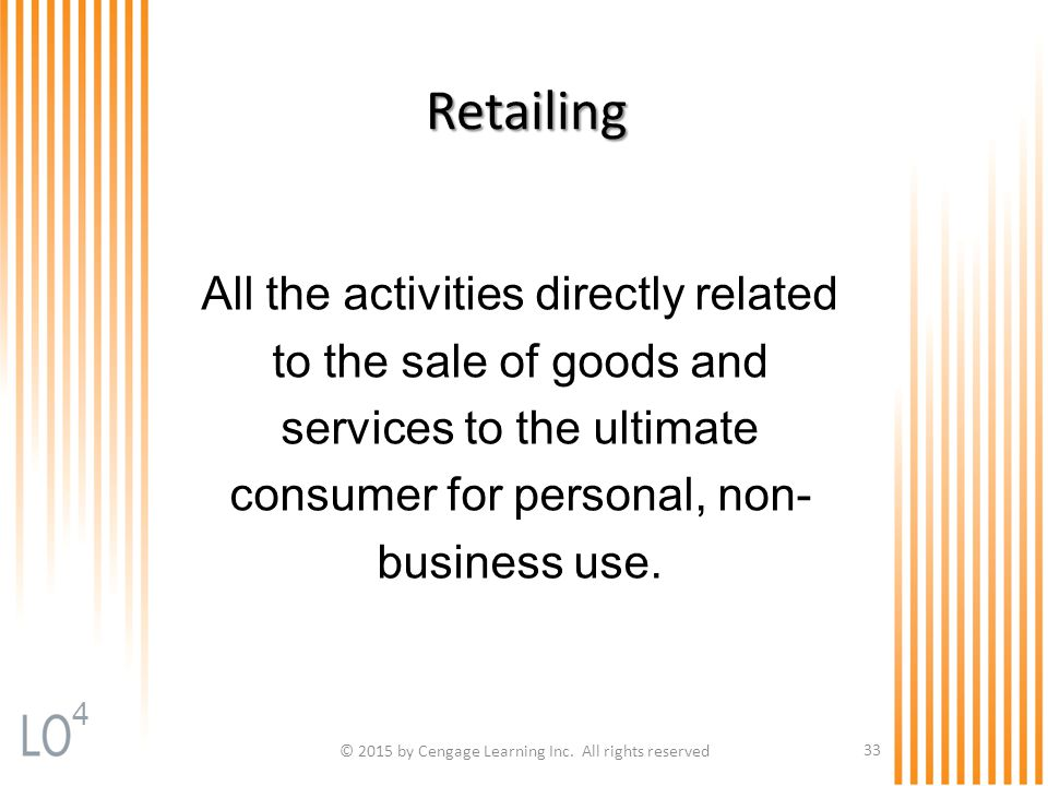 © 2015 by Cengage Learning Inc. All rights reserved 33 Retailing All the activities directly related to the sale of goods and services to the ultimate