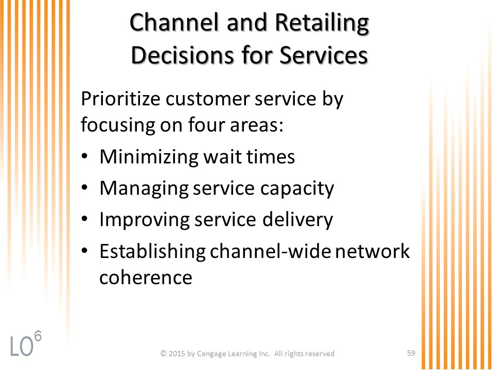 Channel and Retailing Decisions for Services Prioritize customer service by focusing on four areas: Minimizing wait times Managing service capacity Im