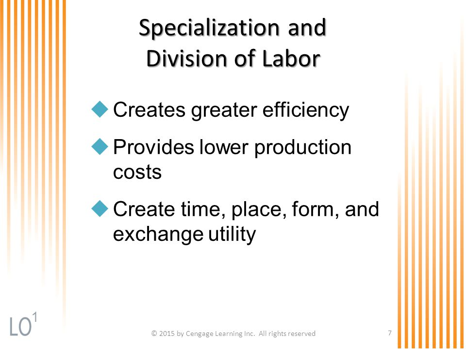 © 2015 by Cengage Learning Inc. All rights reserved 7 Specialization and Division of Labor  Creates greater efficiency  Provides lower production co