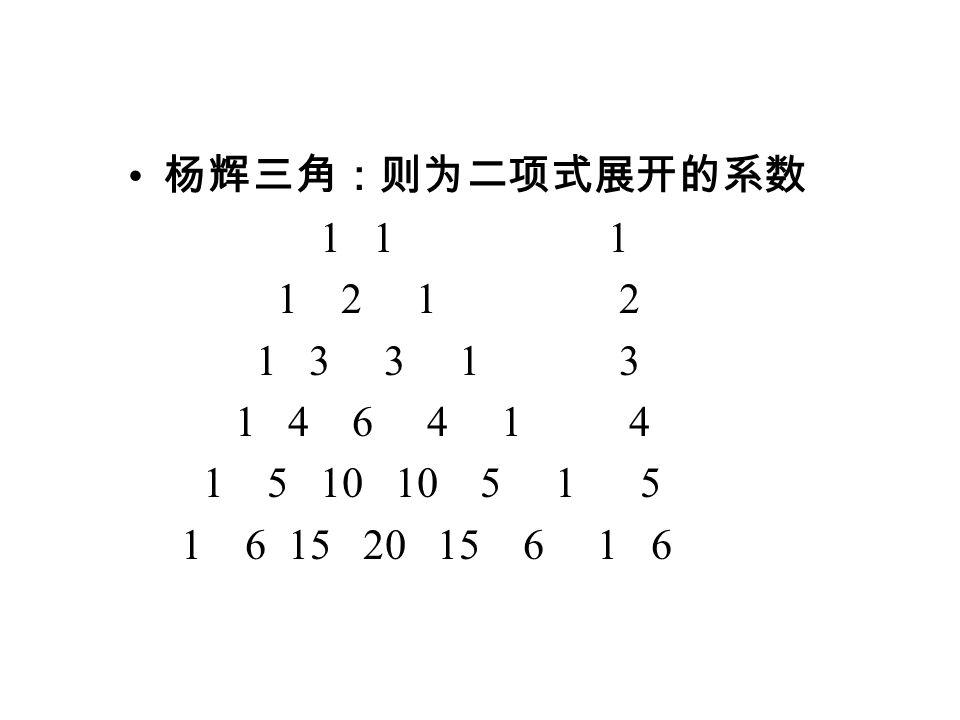 杨辉三角:则为二项式展开的系数 1 1 1 1 2 1 2 1 3 3 1 3 1 4 6 4 1 4 1 5 10 10 5 1 5 1 6 15 20 15 6 1 6