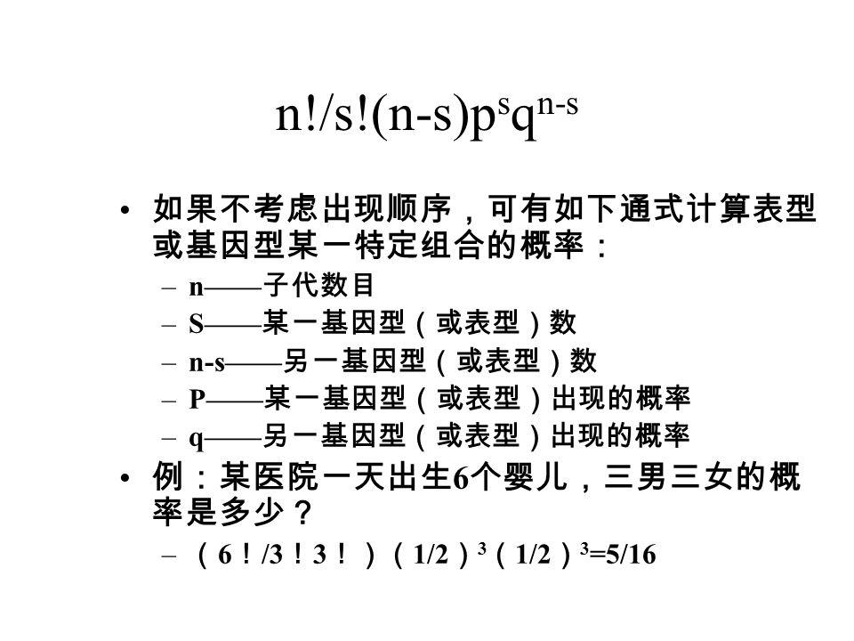 n!/s!(n-s)p s q n-s 如果不考虑出现顺序,可有如下通式计算表型 或基因型某一特定组合的概率: –n—— 子代数目 –S—— 某一基因型(或表型)数 –n-s—— 另一基因型(或表型)数 –P—— 某一基因型(或表型)出现的概率 –q—— 另一基因型(或表型)出现的概率 例:某医院一天出生 6 个婴儿,三男三女的概 率是多少? – ( 6 ! /3 ! 3 !)( 1/2 ) 3 ( 1/2 ) 3 =5/16