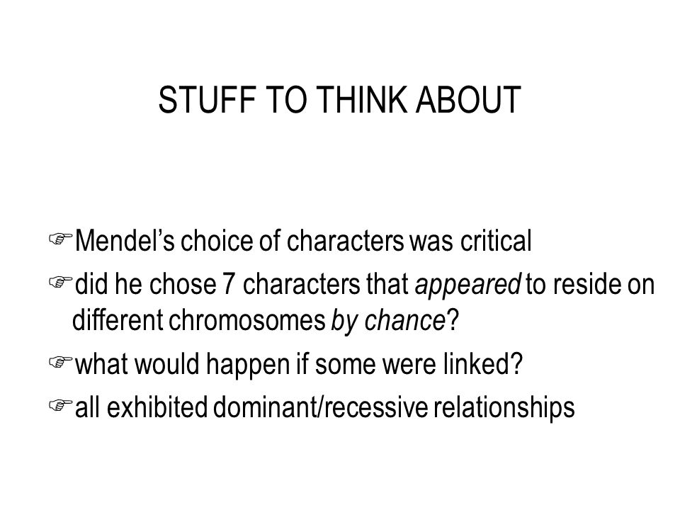 STUFF TO THINK ABOUT FMendel's choice of characters was critical Fdid he chose 7 characters that appeared to reside on different chromosomes by chance .