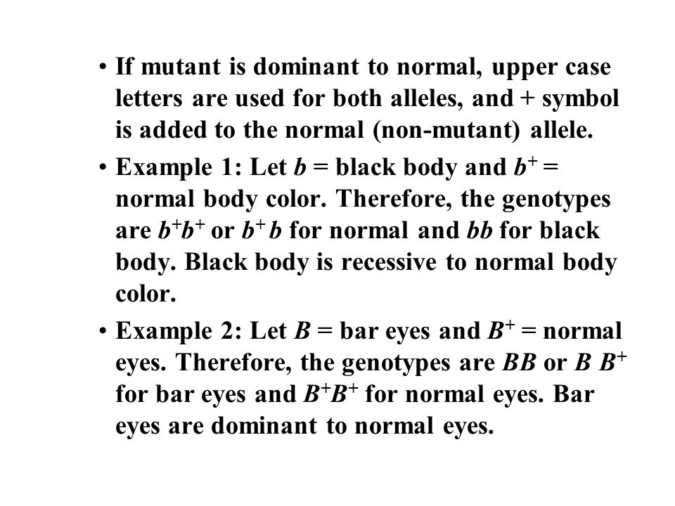 If mutant is dominant to normal, upper case letters are used for both alleles, and + symbol is added to the normal (non-mutant) allele. Example 1: Let