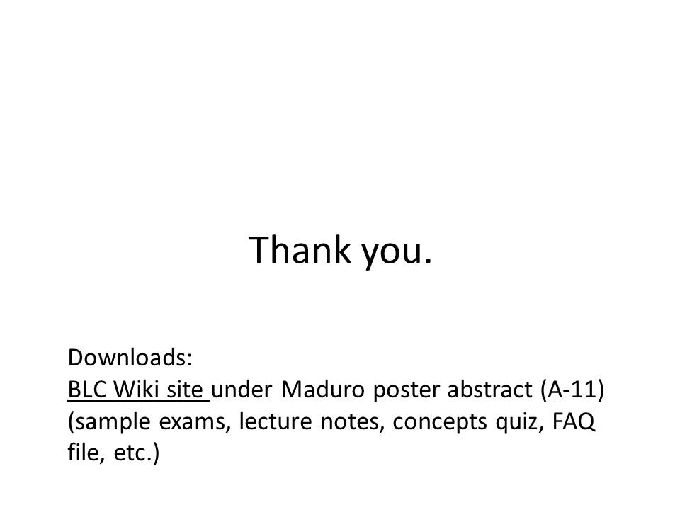 Thank you. Downloads: BLC Wiki site under Maduro poster abstract (A-11) (sample exams, lecture notes, concepts quiz, FAQ file, etc.)