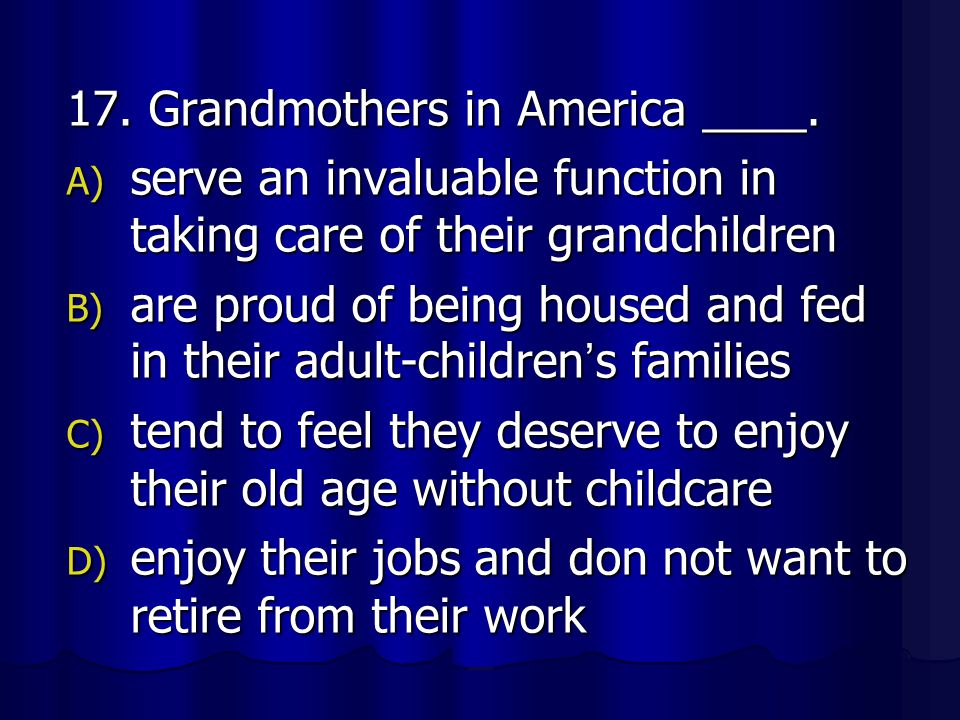 17. Grandmothers in America ____. A) serve an invaluable function in taking care of their grandchildren B) are proud of being housed and fed in their