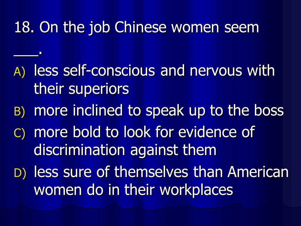 18. On the job Chinese women seem ___. A) less self-conscious and nervous with their superiors B) more inclined to speak up to the boss C) more bold t