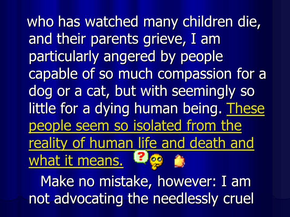 who has watched many children die, and their parents grieve, I am particularly angered by people capable of so much compassion for a dog or a cat, but