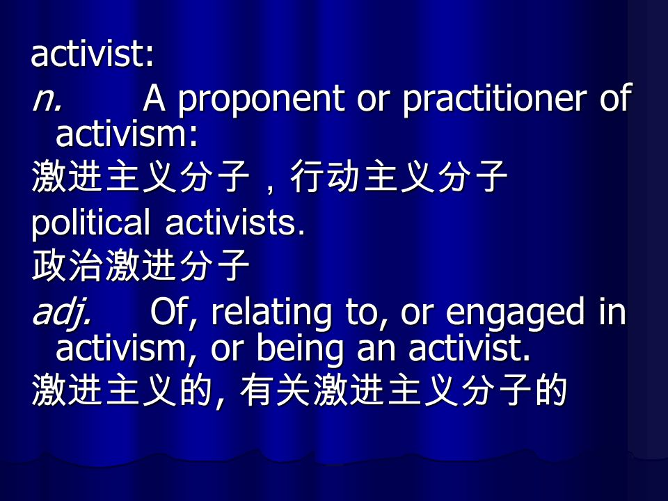 activist: n. A proponent or practitioner of activism: 激进主义分子,行动主义分子 political activists. 政治激进分子 adj. Of, relating to, or engaged in activism, or being