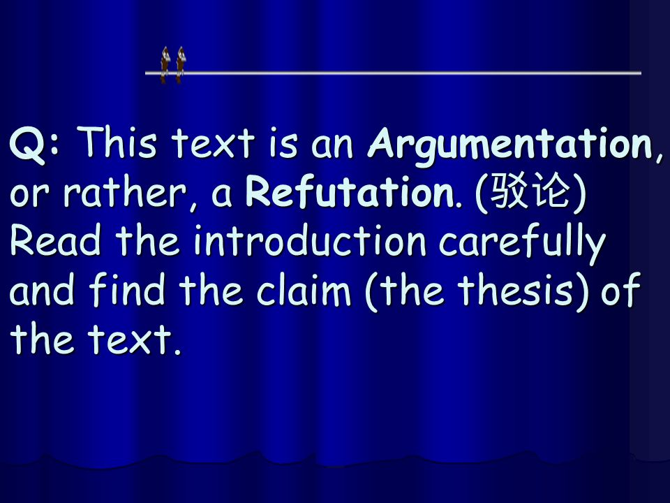 Q: This text is an Argumentation, or rather, a Refutation. ( 驳论 ) Read the introduction carefully and find the claim (the thesis) of the text.