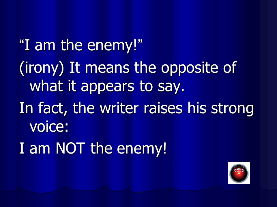 """ I am the enemy! "" (irony) It means the opposite of what it appears to say. In fact, the writer raises his strong voice: I am NOT the enemy!"