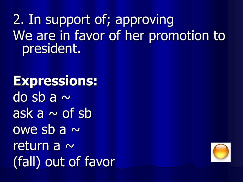 2. In support of; approving We are in favor of her promotion to president. Expressions: do sb a ~ ask a ~ of sb owe sb a ~ return a ~ (fall) out of fa