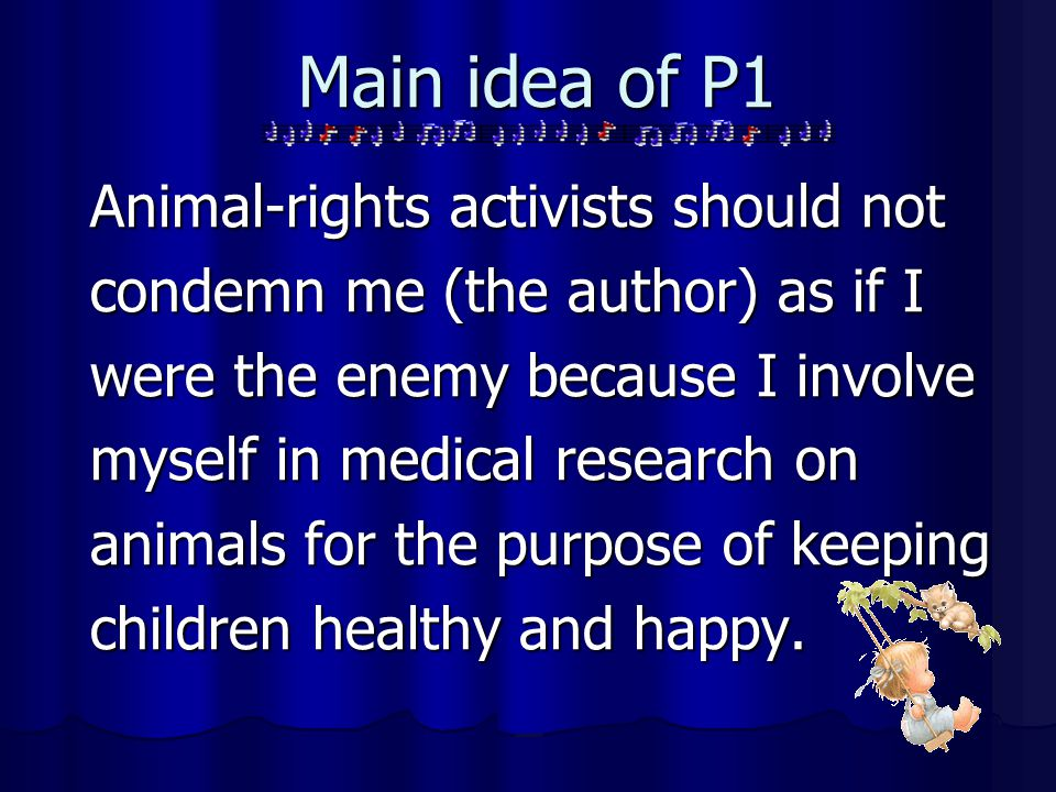 Main idea of P1 Animal-rights activists should not condemn me (the author) as if I were the enemy because I involve myself in medical research on anim
