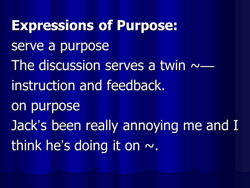 Expressions of Purpose: serve a purpose The discussion serves a twin ~ — instruction and feedback. on purpose Jack ' s been really annoying me and I t