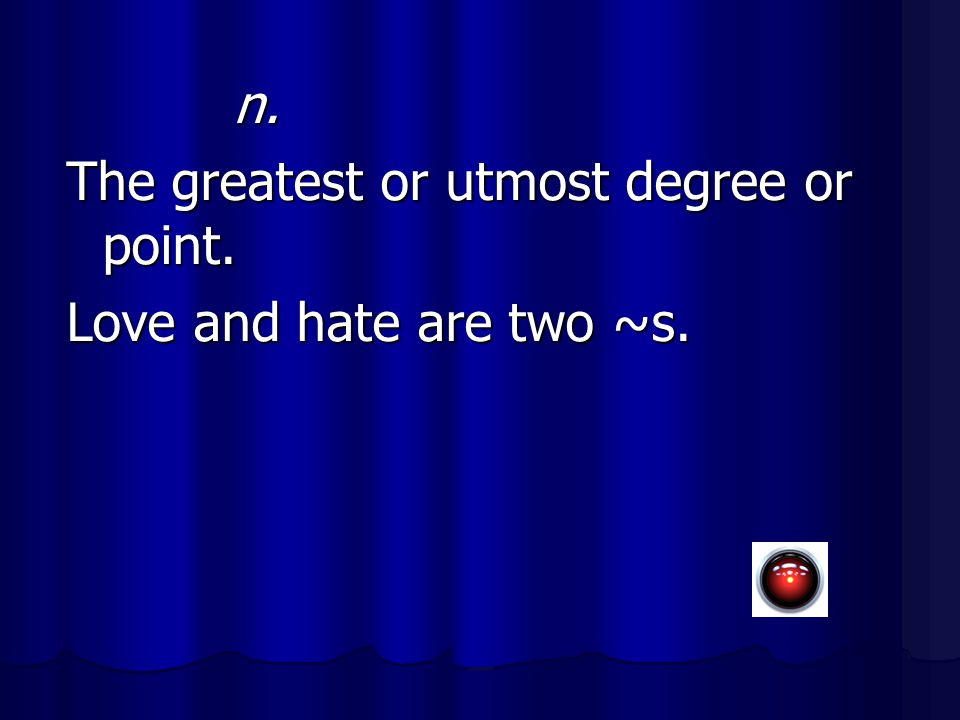 n. n. The greatest or utmost degree or point. Love and hate are two ~s.
