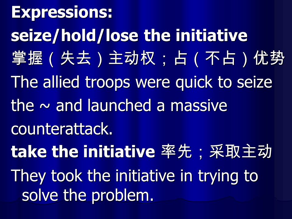 Expressions: seize/hold/lose the initiative 掌握(失去)主动权;占(不占)优势 The allied troops were quick to seize the ~ and launched a massive counterattack. take t