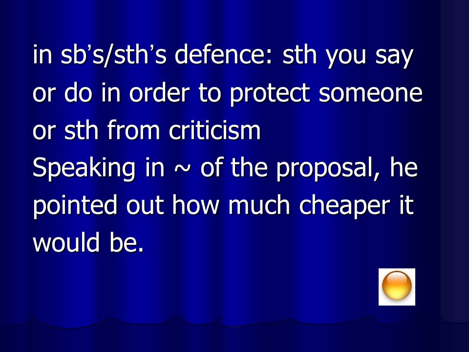 in sb ' s/sth ' s defence: sth you say or do in order to protect someone or sth from criticism Speaking in ~ of the proposal, he pointed out how much
