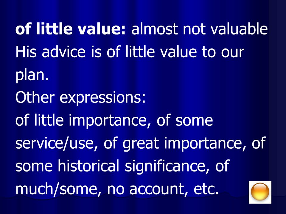 of little value: almost not valuable His advice is of little value to our plan. Other expressions: of little importance, of some service/use, of great