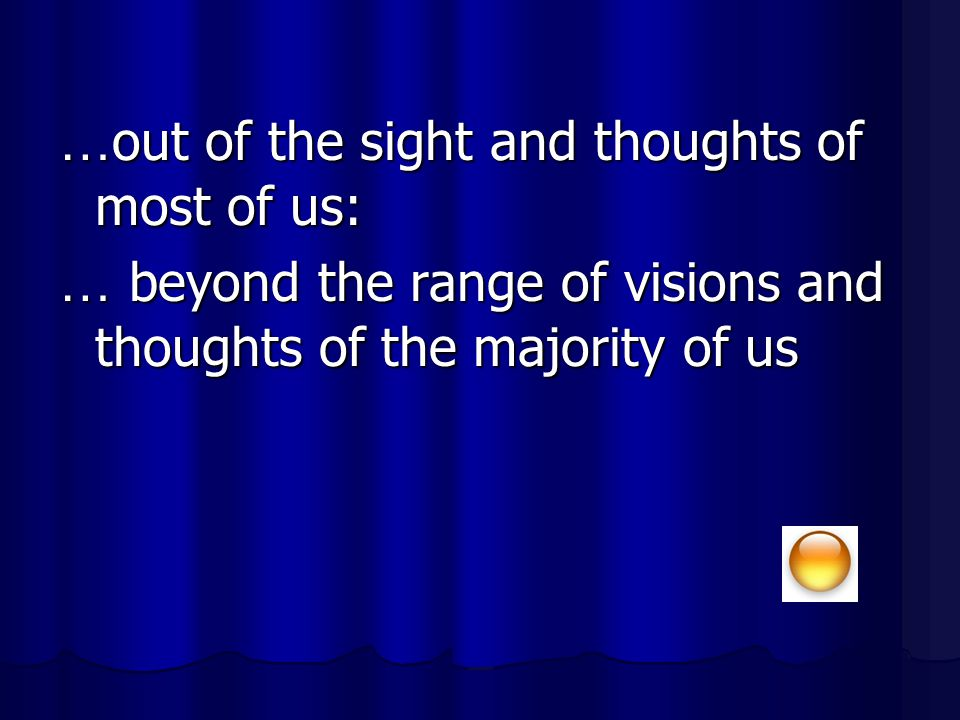 … out of the sight and thoughts of most of us: … beyond the range of visions and thoughts of the majority of us