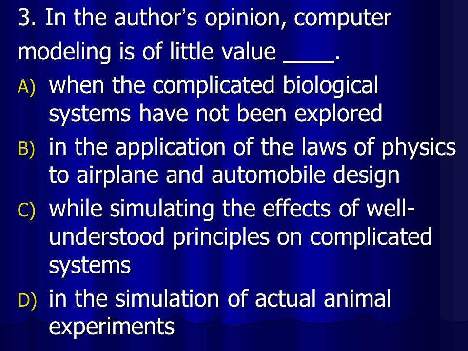 3. In the author ' s opinion, computer modeling is of little value ____. A) when the complicated biological systems have not been explored B) in the a