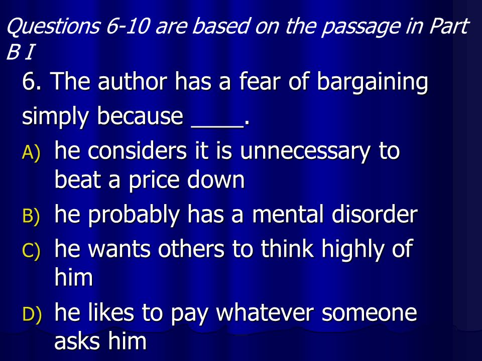 6. The author has a fear of bargaining simply because ____. A) he considers it is unnecessary to beat a price down B) he probably has a mental disorde