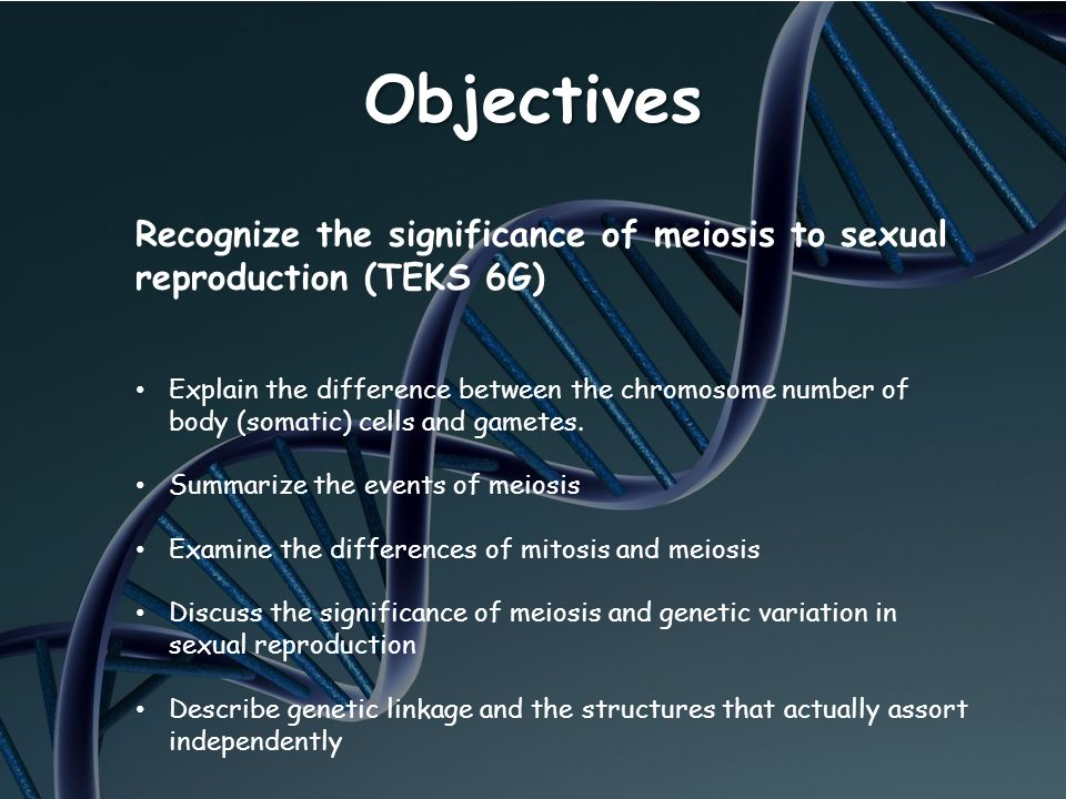 Objectives Recognize the significance of meiosis to sexual reproduction (TEKS 6G) Explain the difference between the chromosome number of body (somati
