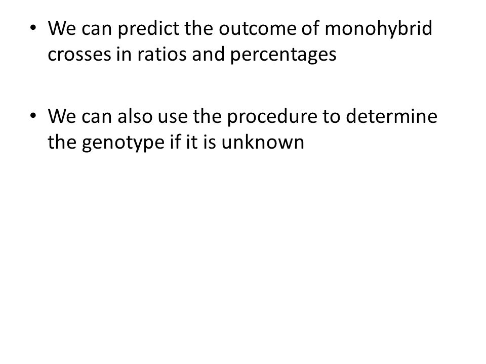We can predict the outcome of monohybrid crosses in ratios and percentages We can also use the procedure to determine the genotype if it is unknown