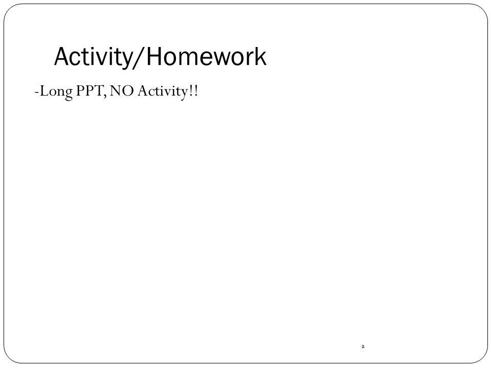 Activity/Homework -Long PPT, NO Activity!! a