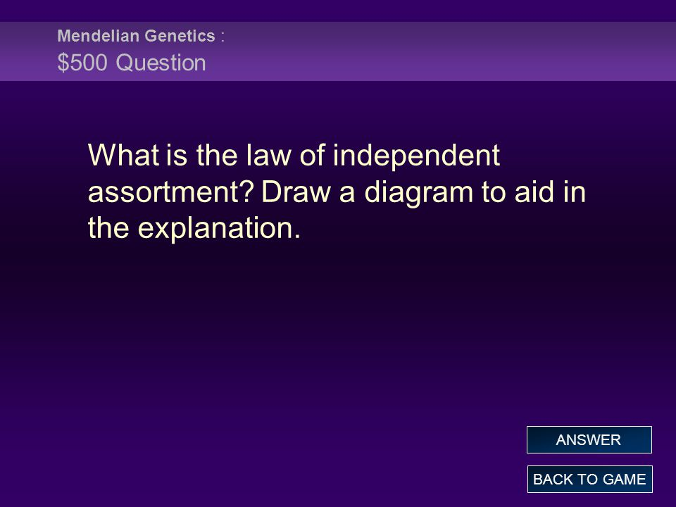 Mendelian Genetics : $500 Question BACK TO GAME ANSWER What is the law of independent assortment.