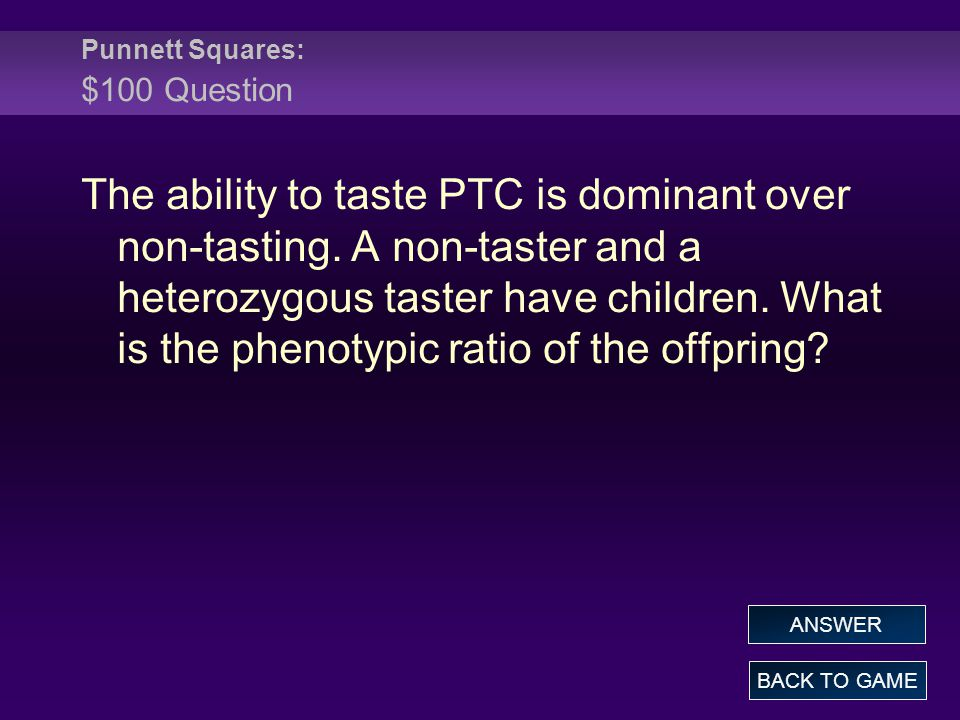 Punnett Squares: $100 Question BACK TO GAME ANSWER The ability to taste PTC is dominant over non-tasting.