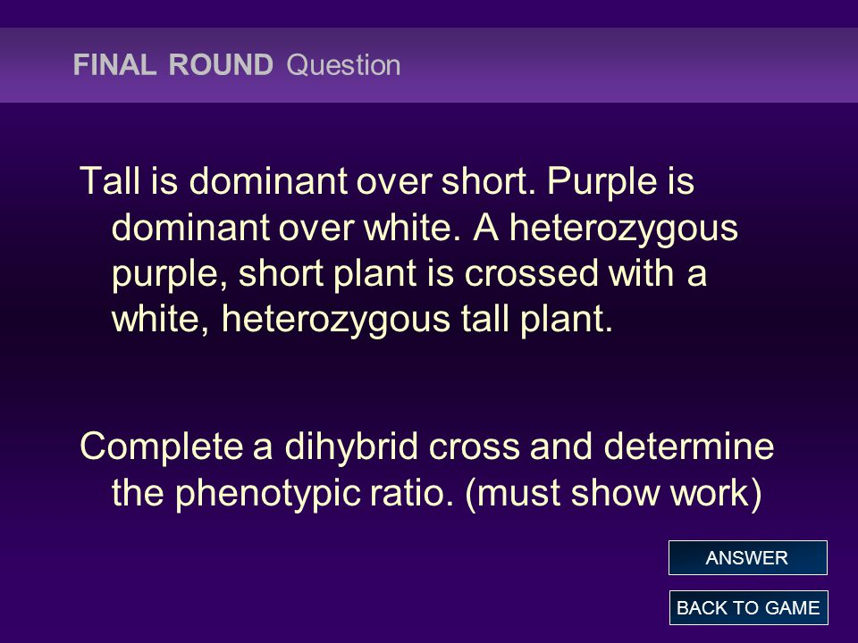 FINAL ROUND Question BACK TO GAME ANSWER Tall is dominant over short.