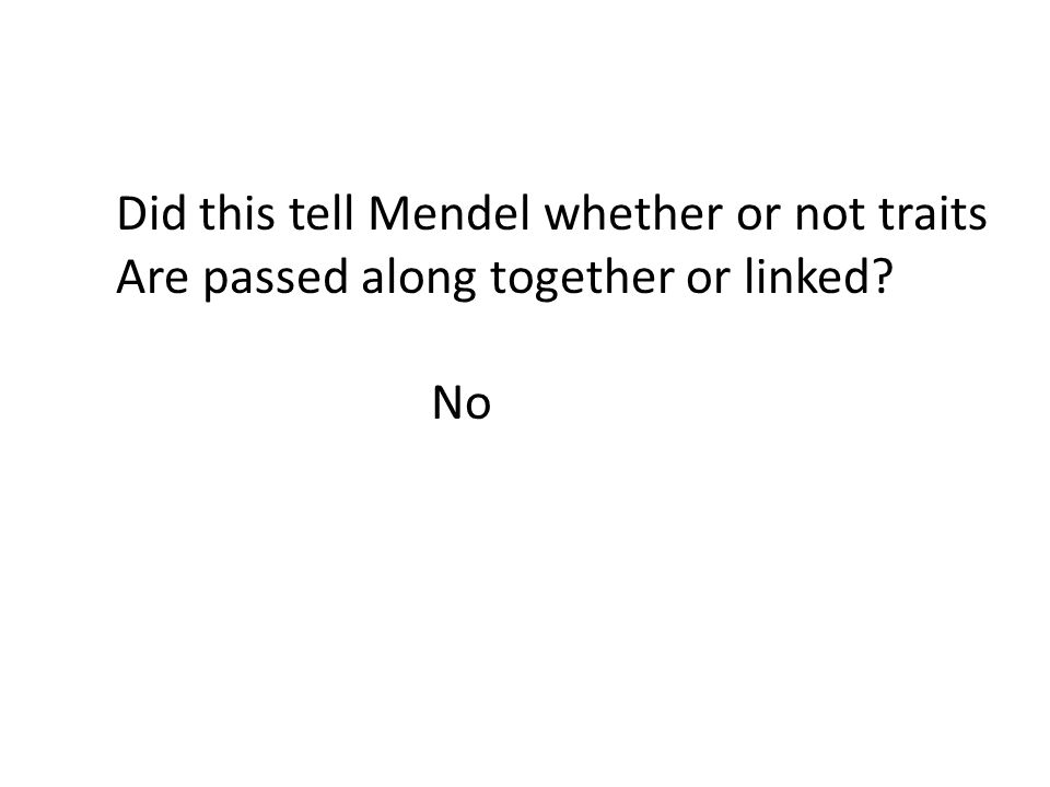 Did this tell Mendel whether or not traits Are passed along together or linked? No