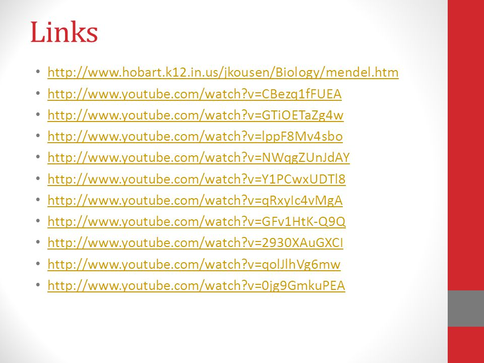 Links http://www.hobart.k12.in.us/jkousen/Biology/mendel.htm http://www.youtube.com/watch v=CBezq1fFUEA http://www.youtube.com/watch v=GTiOETaZg4w http://www.youtube.com/watch v=lppF8Mv4sbo http://www.youtube.com/watch v=NWqgZUnJdAY http://www.youtube.com/watch v=Y1PCwxUDTl8 http://www.youtube.com/watch v=qRxyIc4vMgA http://www.youtube.com/watch v=GFv1HtK-Q9Q http://www.youtube.com/watch v=2930XAuGXCI http://www.youtube.com/watch v=qolJlhVg6mw http://www.youtube.com/watch v=0jg9GmkuPEA