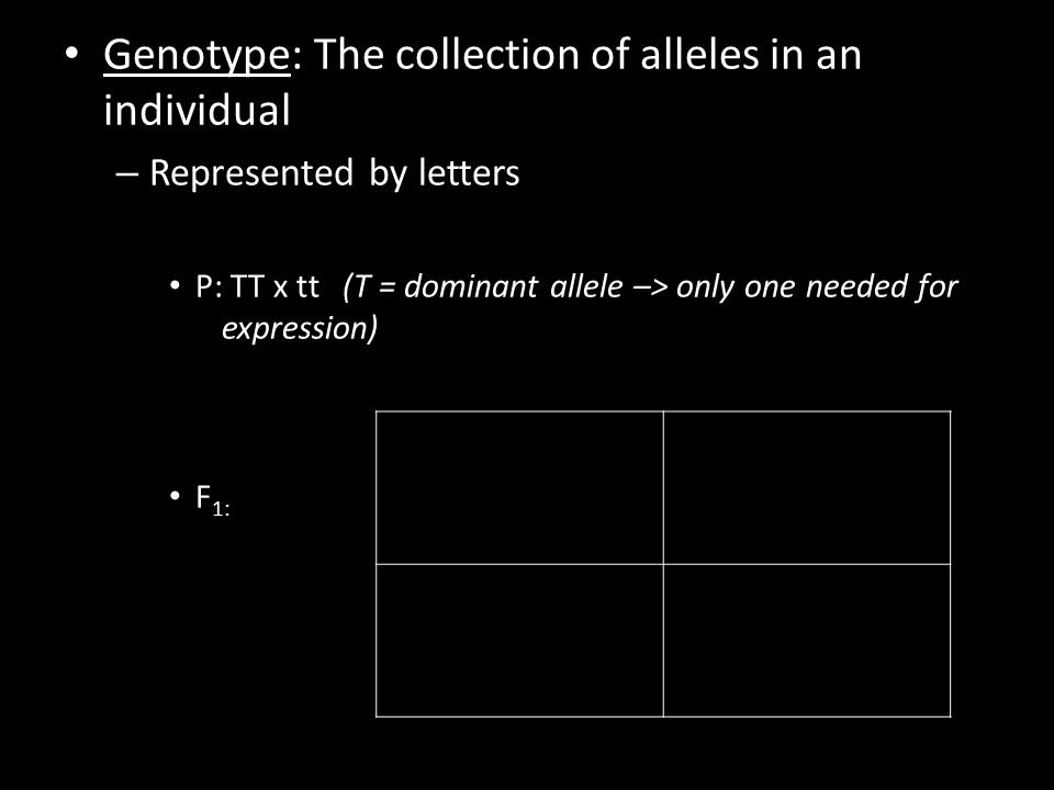 Genotype: The collection of alleles in an individual – Represented by letters P: TT x tt (T = dominant allele –> only one needed for expression) F 1: