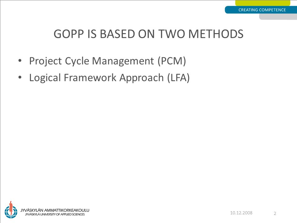 Project Cycle Management (PCM) Logical Framework Approach (LFA) GOPP IS BASED ON TWO METHODS 10.12.2008 2