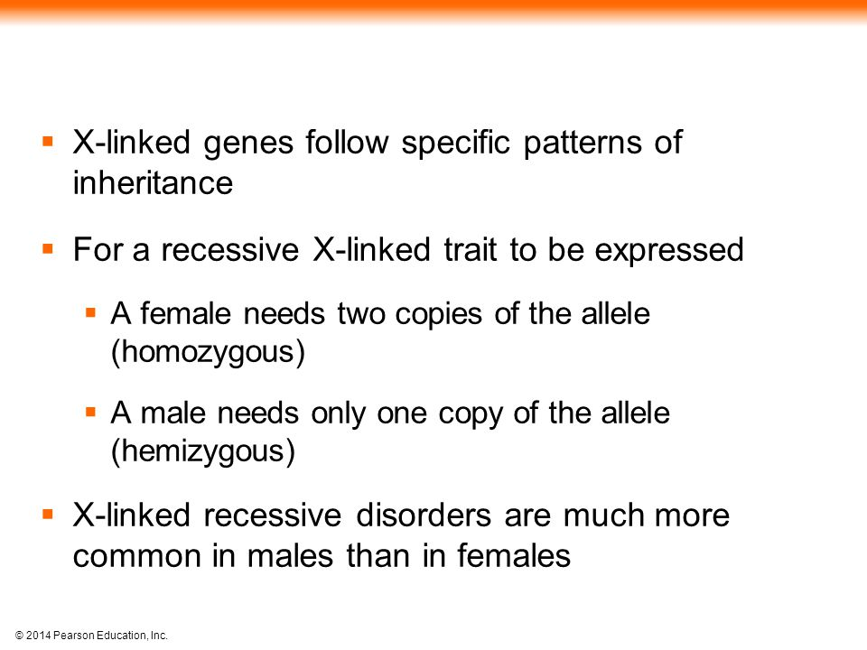 © 2014 Pearson Education, Inc.  X-linked genes follow specific patterns of inheritance  For a recessive X-linked trait to be expressed  A female ne