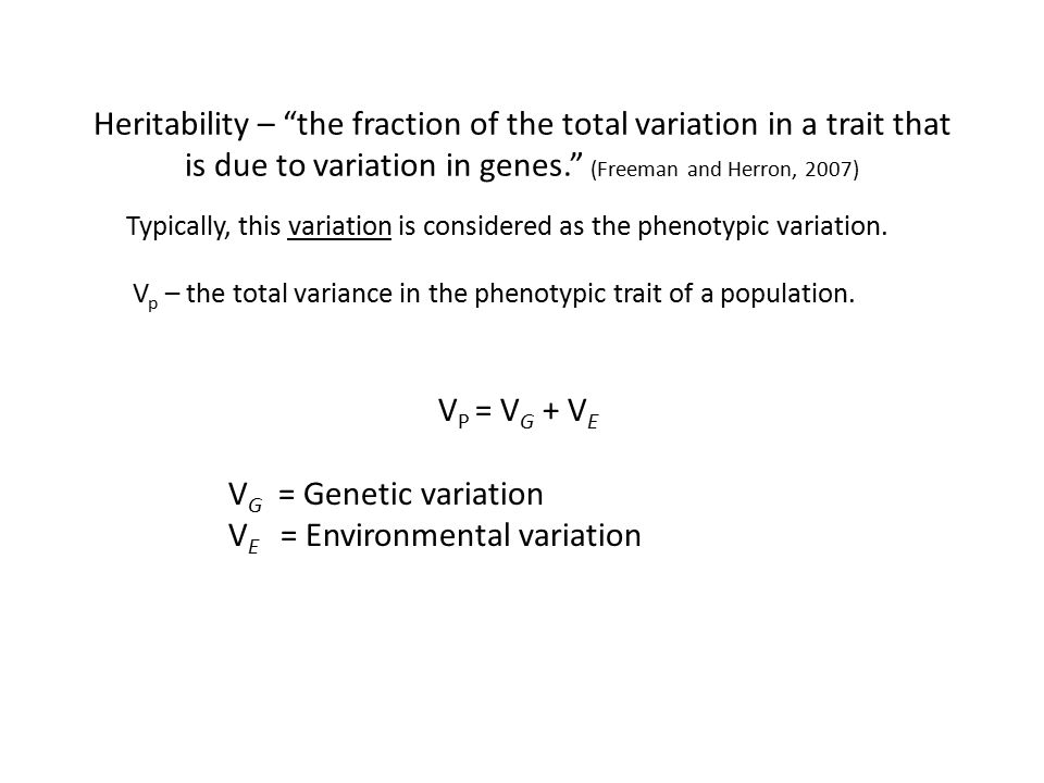 "Heritability – ""the fraction of the total variation in a trait that is due to variation in genes."" (Freeman and Herron, 2007) V p – the total variance"