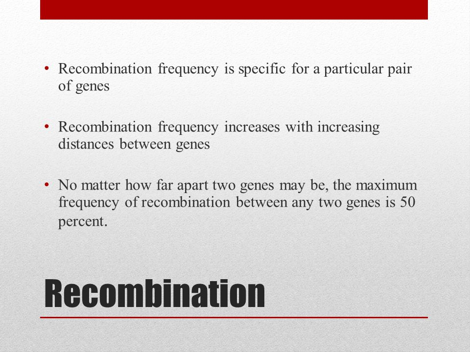 Recombination Recombination frequency is specific for a particular pair of genes Recombination frequency increases with increasing distances between genes No matter how far apart two genes may be, the maximum frequency of recombination between any two genes is 50 percent.