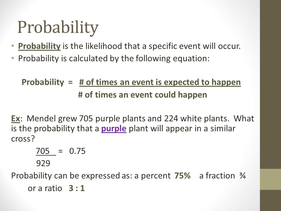 Probability Probability is the likelihood that a specific event will occur. Probability is calculated by the following equation: Probability = # of ti