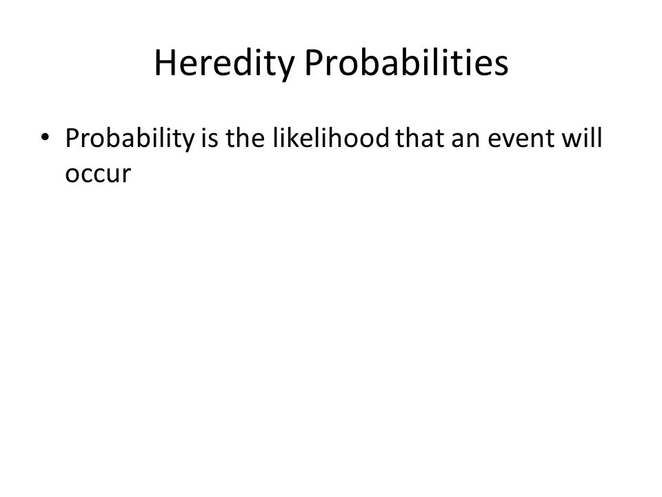 Heredity Probabilities Probability is the likelihood that an event will occur