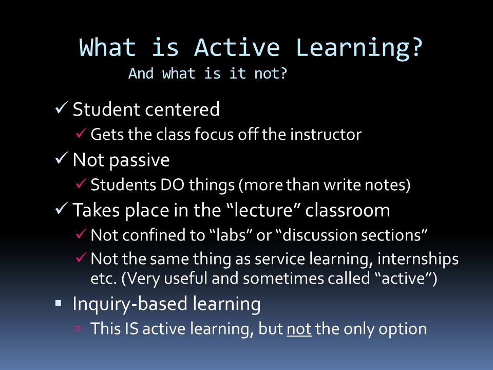 What is Active Learning? And what is it not? Student centered Gets the class focus off the instructor Not passive Students DO things (more than write