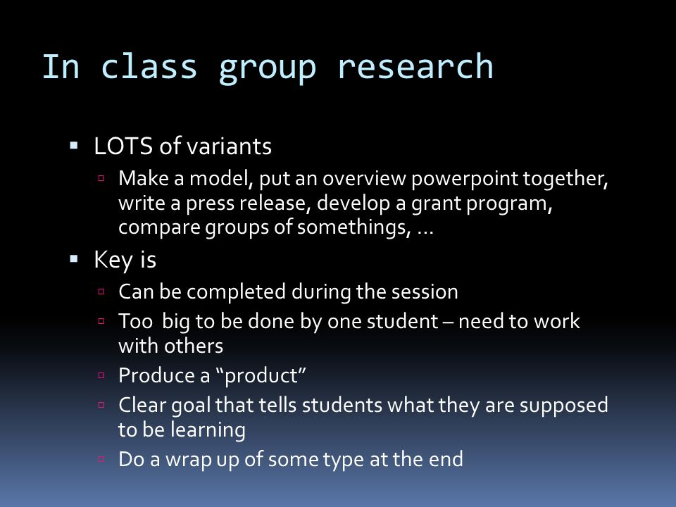 In class group research  LOTS of variants  Make a model, put an overview powerpoint together, write a press release, develop a grant program, compar