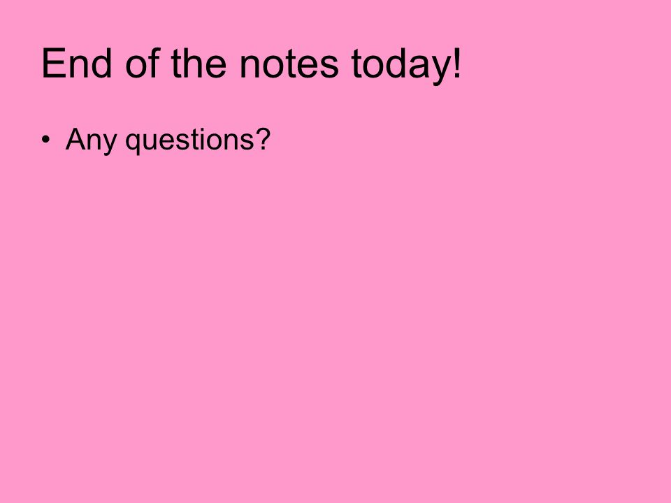 End of the notes today! Any questions?