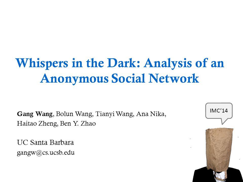 Whispers in the Dark: Analysis of an Anonymous Social Network Gang Wang, Bolun Wang, Tianyi Wang, Ana Nika, Haitao Zheng, Ben Y. Zhao UC Santa Barbara