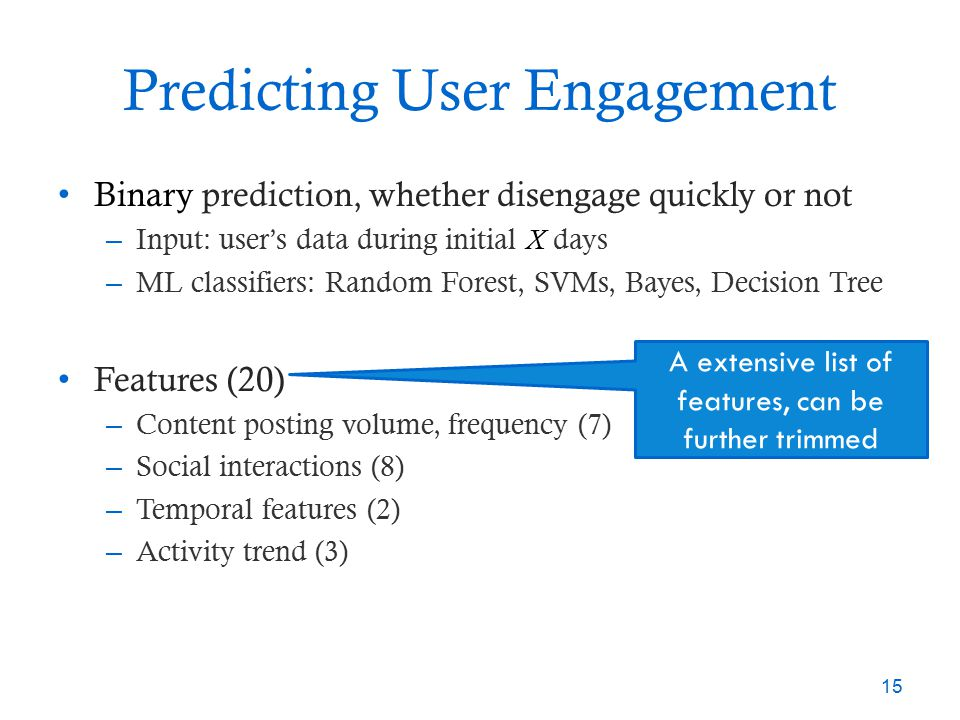 Predicting User Engagement Binary prediction, whether disengage quickly or not – Input: user's data during initial X days – ML classifiers: Random For