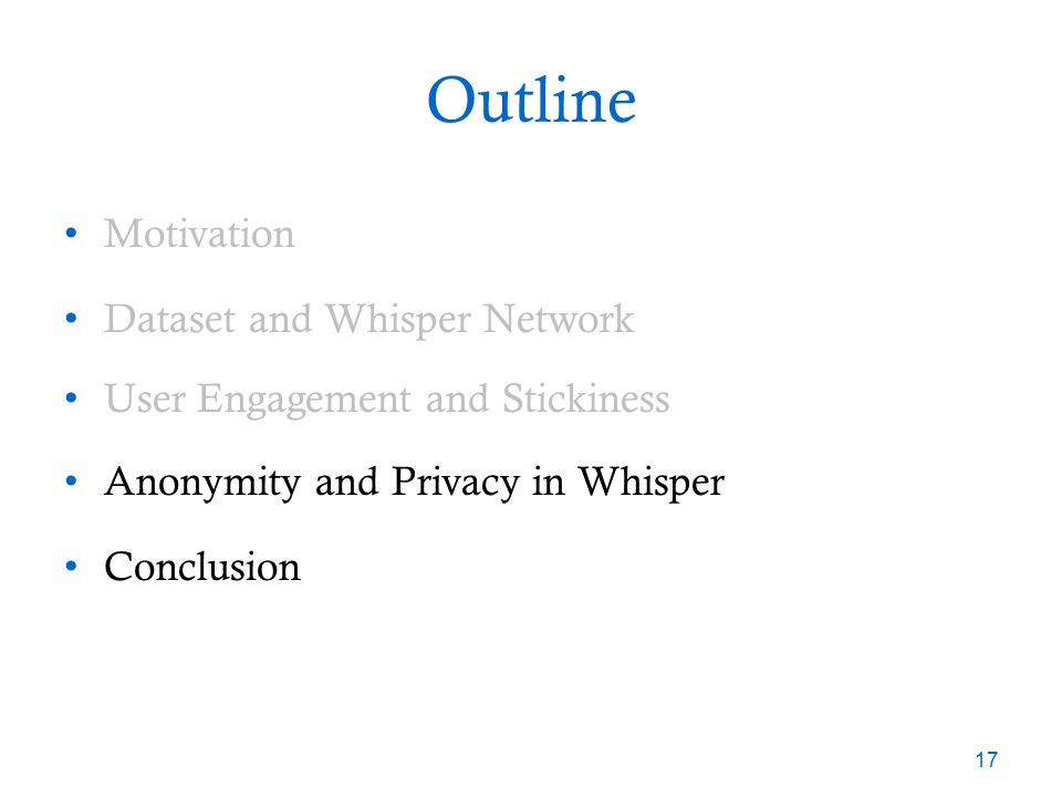 Outline Motivation Dataset and Whisper Network User Engagement and Stickiness Anonymity and Privacy in Whisper Conclusion 17